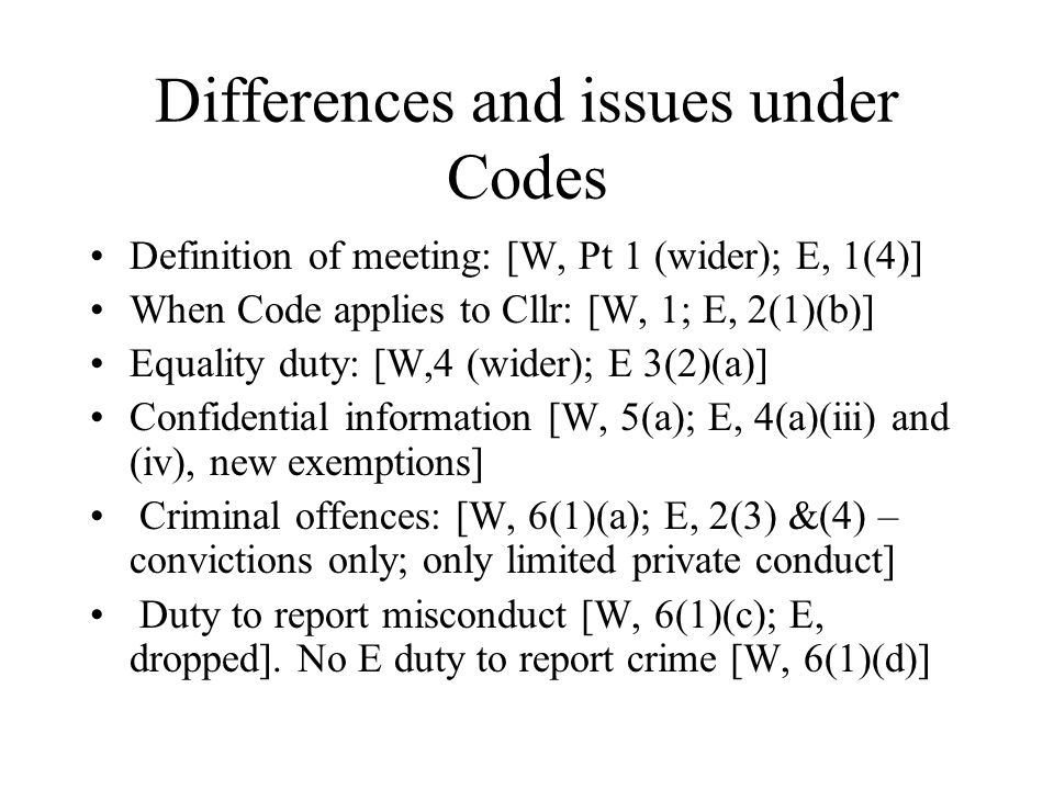 Differences and issues under Codes Definition of meeting: [W, Pt 1 (wider); E, 1(4)] When Code applies to Cllr: [W, 1; E, 2(1)(b)] Equality duty: [W,4 (wider); E 3(2)(a)] Confidential information [W, 5(a); E, 4(a)(iii) and (iv), new exemptions] Criminal offences: [W, 6(1)(a); E, 2(3) &(4) – convictions only; only limited private conduct] Duty to report misconduct [W, 6(1)(c); E, dropped].