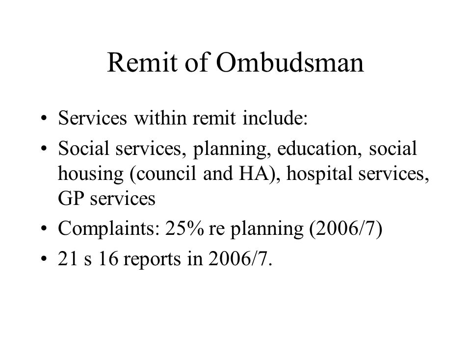 Remit of Ombudsman Services within remit include: Social services, planning, education, social housing (council and HA), hospital services, GP services Complaints: 25% re planning (2006/7) 21 s 16 reports in 2006/7.