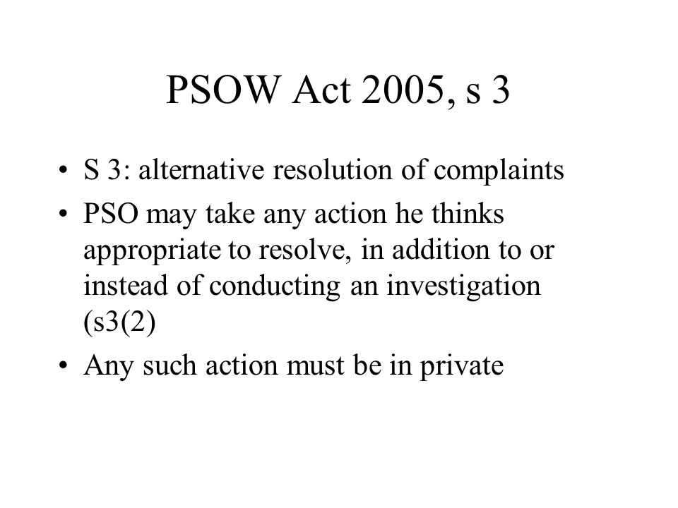 PSOW Act 2005, s 3 S 3: alternative resolution of complaints PSO may take any action he thinks appropriate to resolve, in addition to or instead of conducting an investigation (s3(2) Any such action must be in private