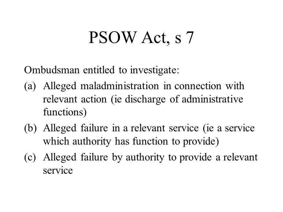 PSOW Act, s 9 PSO may not investigate where person aggrieved has or had: - Right of appeal to tribunal - Rt of appeal to Minister/Welsh Minister - Remedy in proceedings Unless PSO satisfied not reasonable to expect person to resort to it – s9(2)