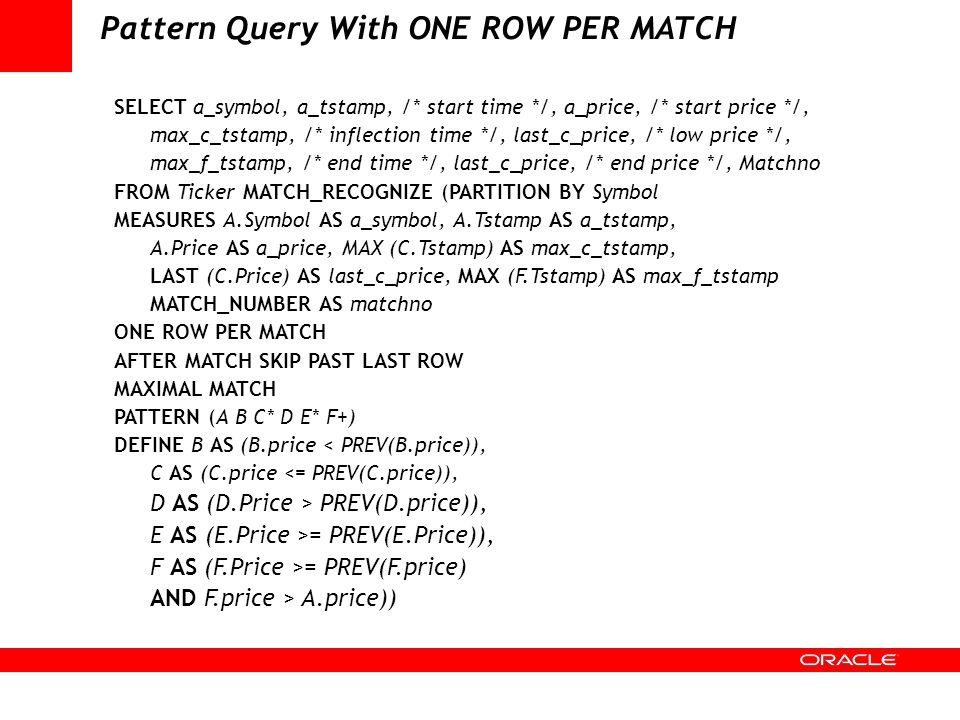Pattern Query With ONE ROW PER MATCH SELECT a_symbol, a_tstamp, /* start time */, a_price, /* start price */, max_c_tstamp, /* inflection time */, las