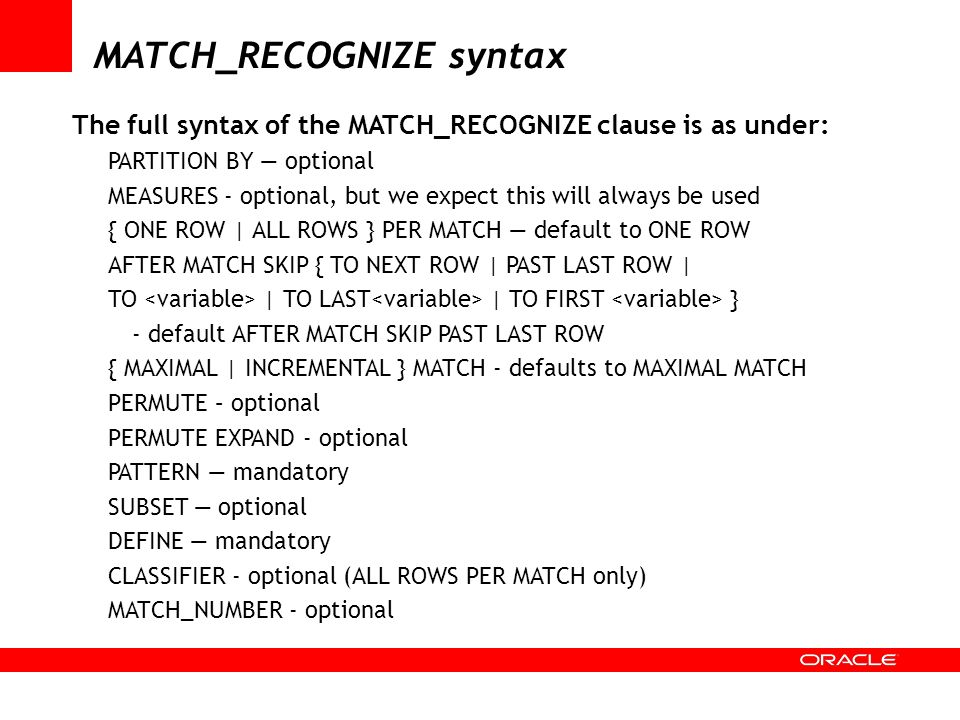 MATCH_RECOGNIZE syntax The full syntax of the MATCH_RECOGNIZE clause is as under: PARTITION BY optional MEASURES - optional, but we expect this will a