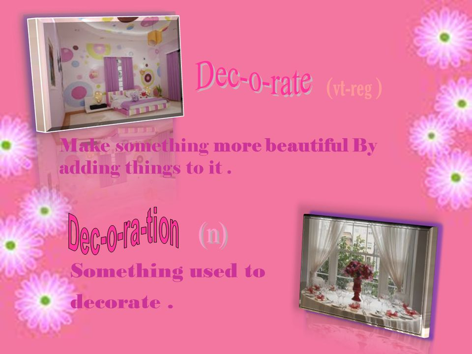 Make something more beautiful By adding things to it. Something used to decorate. (vt-reg )