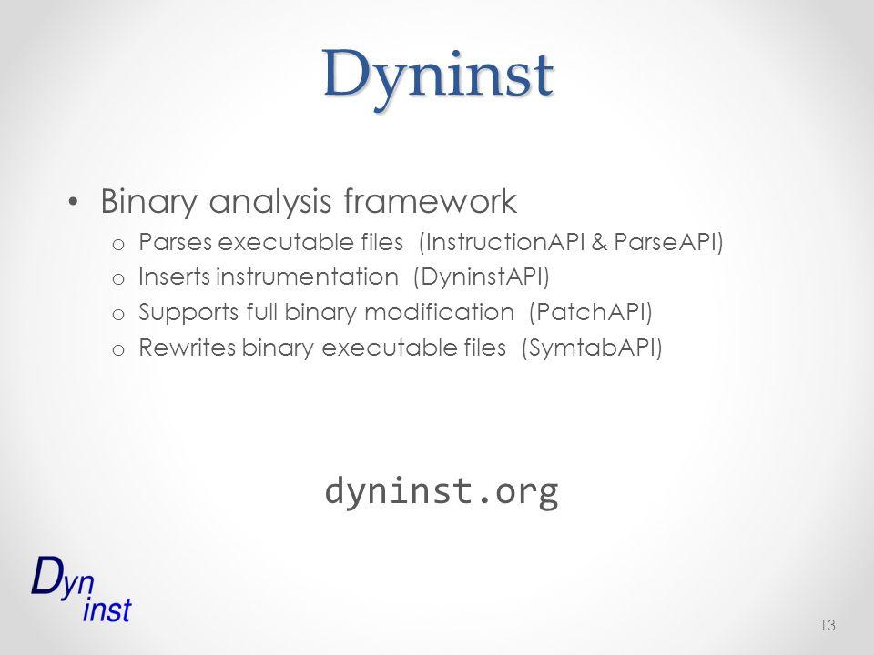 Dyninst Binary analysis framework o Parses executable files (InstructionAPI & ParseAPI) o Inserts instrumentation (DyninstAPI) o Supports full binary modification (PatchAPI) o Rewrites binary executable files (SymtabAPI) dyninst.org 13