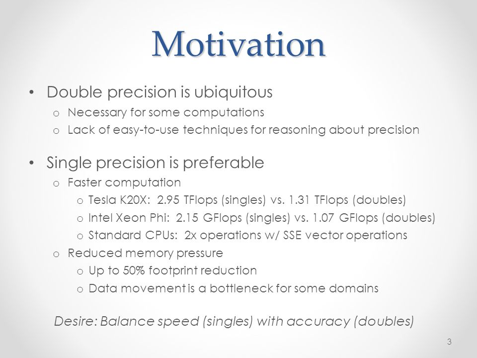Motivation Double precision is ubiquitous o Necessary for some computations o Lack of easy-to-use techniques for reasoning about precision Single precision is preferable o Faster computation o Tesla K20X: 2.95 TFlops (singles) vs.