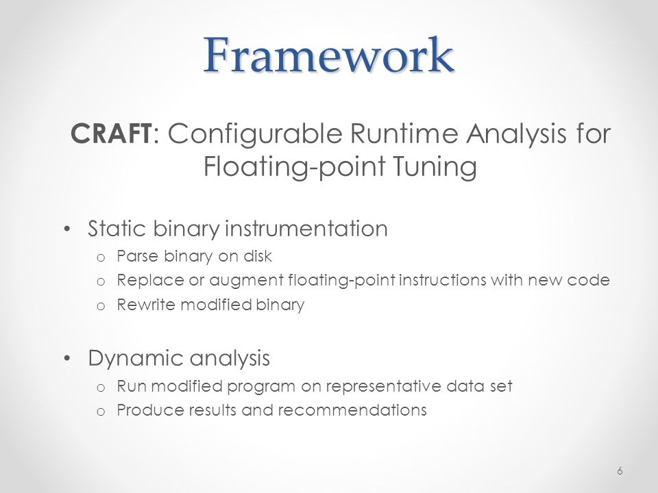 Framework CRAFT : Configurable Runtime Analysis for Floating-point Tuning Static binary instrumentation o Parse binary on disk o Replace or augment floating-point instructions with new code o Rewrite modified binary Dynamic analysis o Run modified program on representative data set o Produce results and recommendations 6