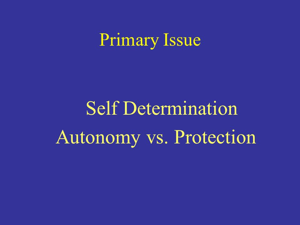 Primary Issue Self Determination Autonomy vs. Protection