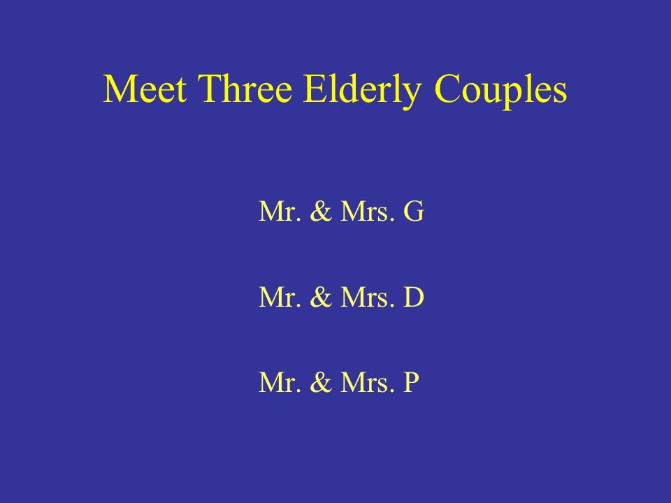 Meet Three Elderly Couples Mr. & Mrs. G Mr. & Mrs. D Mr. & Mrs. P