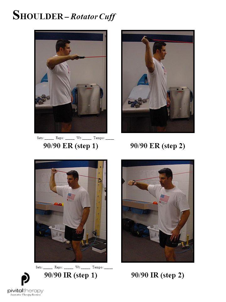 90/90 ER (step 1)90/90 ER (step 2) 90/90 IR (step 1)90/90 IR (step 2) Sets:_____Reps:_____Wt:_____Tempo: _____ S HOULDER – Rotator Cuff