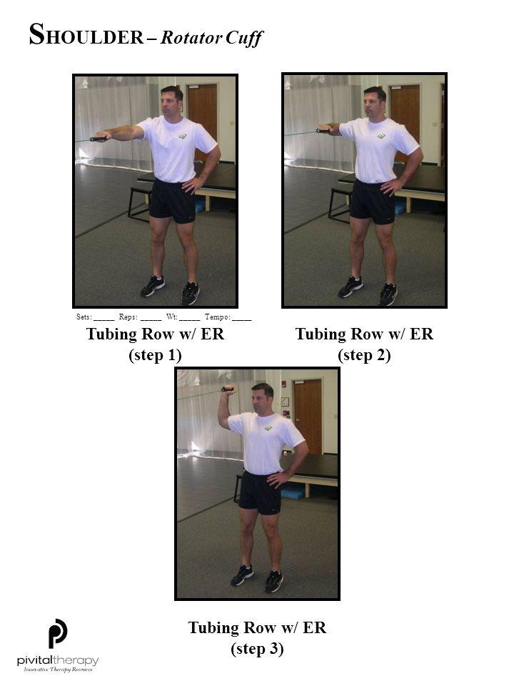 Tubing Row w/ ER (step 1) Tubing Row w/ ER (step 2) Tubing Row w/ ER (step 3) Sets:_____Reps:_____Wt:_____Tempo: _____ S HOULDER – Rotator Cuff