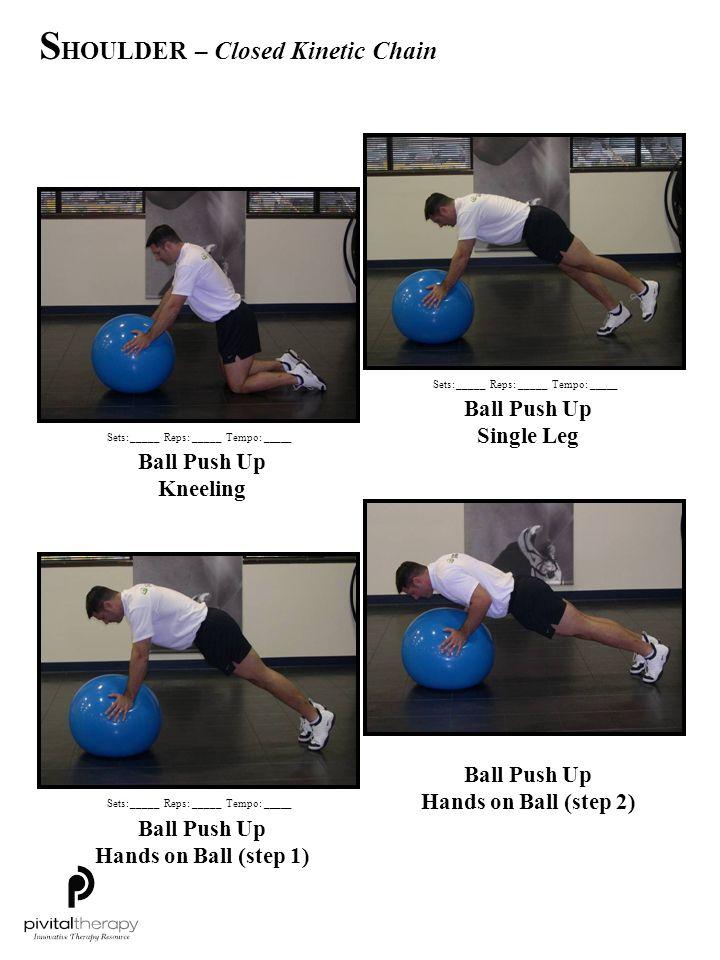 Ball Push Up Kneeling Ball Push Up Single Leg Ball Push Up Hands on Ball (step 1) Ball Push Up Hands on Ball (step 2) Sets:_____Reps:_____Tempo: _____