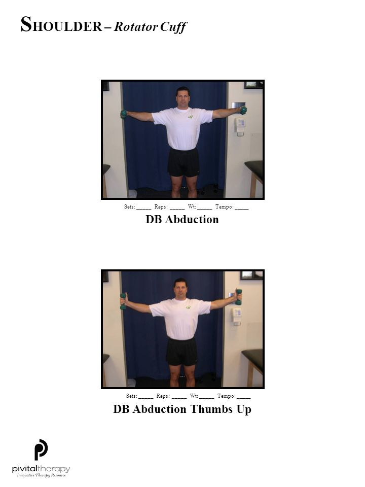 DB Abduction Sets:_____Reps:_____Wt:_____Tempo: _____ DB Abduction Thumbs Up Sets:_____Reps:_____Wt:_____Tempo: _____ S HOULDER – Rotator Cuff