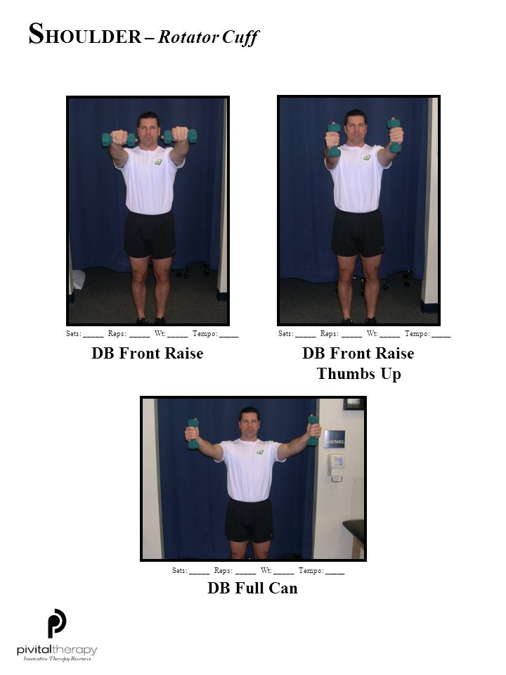 DB Front Raise DB Full Can DB Front Raise Thumbs Up Sets:_____Reps:_____Wt:_____Tempo: _____ S HOULDER – Rotator Cuff
