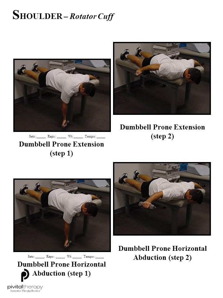 Dumbbell Prone Horizontal Abduction w/ ER (step 1) Dumbbell Prone Horizontal Abduction w/ ER (step 2) Dumbbell Prone Scaption (step 1) Dumbbell Prone Scaption (step 2) Sets:_____Reps:_____Wt:_____Tempo: _____ S HOULDER – Rotator Cuff