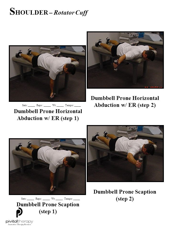 Dumbbell Prone Row w/ ER (step 1) Dumbbell Prone Row w/ ER (step 2) Dumbbell Side-lying ER (step 1) Dumbbell Side-lying ER (step 2) Sets:_____Reps:_____Wt:_____Tempo: _____ S HOULDER – Rotator Cuff