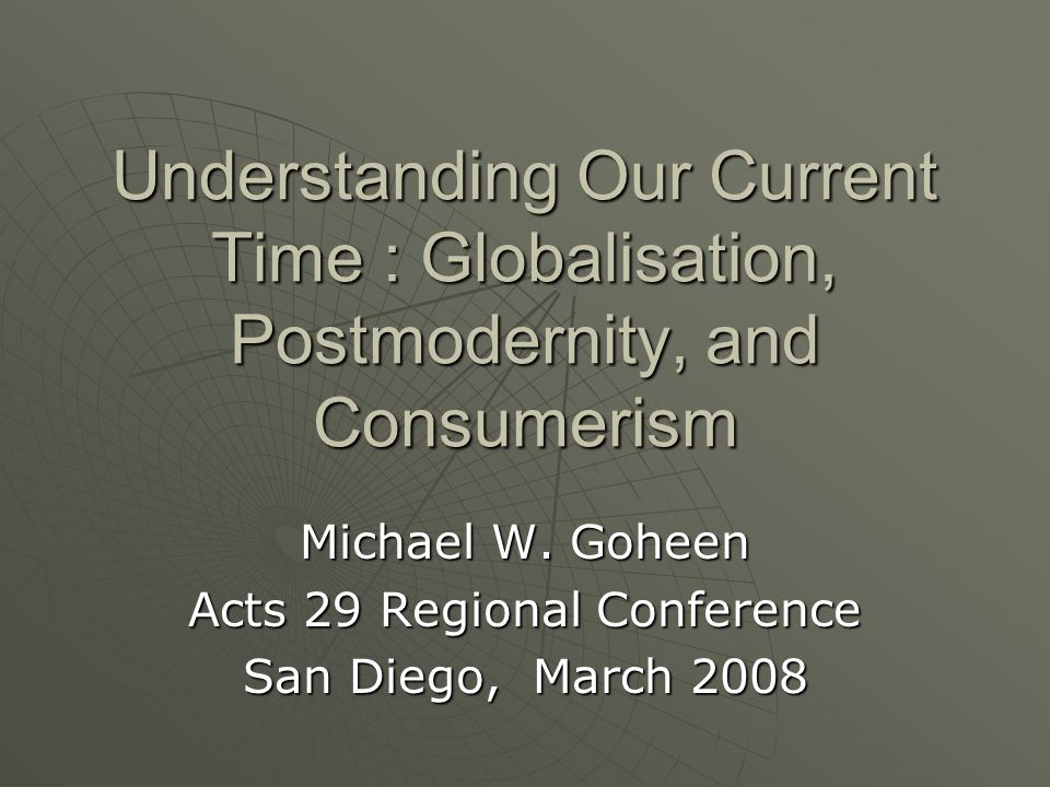 Understanding Our Current Time : Globalisation, Postmodernity, and Consumerism Michael W. Goheen Acts 29 Regional Conference San Diego, March 2008