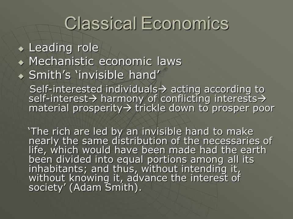 Classical Economics Leading role Leading role Mechanistic economic laws Mechanistic economic laws Smiths invisible hand Smiths invisible hand Self-int