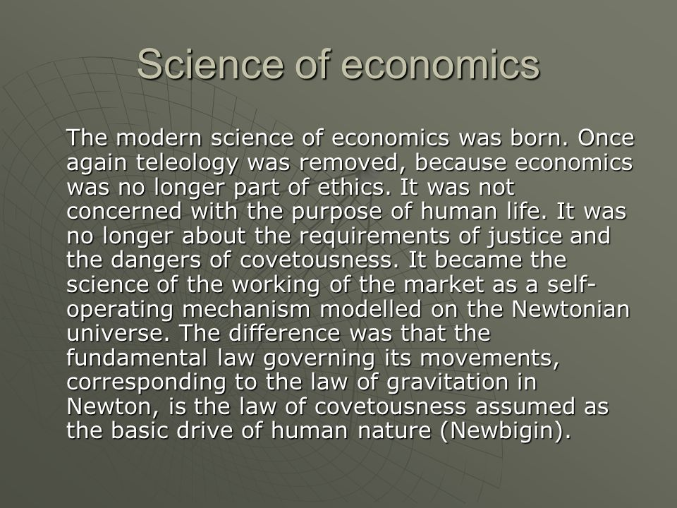 Science of economics The modern science of economics was born. Once again teleology was removed, because economics was no longer part of ethics. It wa