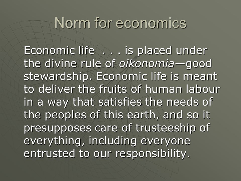 Norm for economics Economic life... is placed under the divine rule of oikonomiagood stewardship. Economic life is meant to deliver the fruits of huma