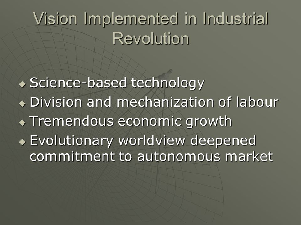 Vision Implemented in Industrial Revolution Science-based technology Science-based technology Division and mechanization of labour Division and mechanization of labour Tremendous economic growth Tremendous economic growth Evolutionary worldview deepened commitment to autonomous market Evolutionary worldview deepened commitment to autonomous market