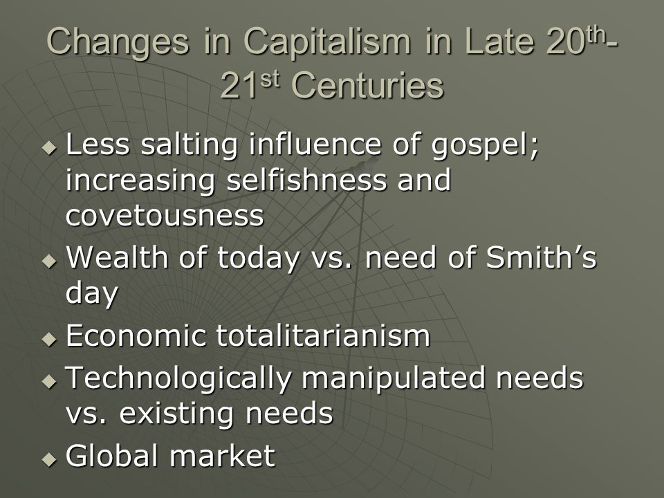 Changes in Capitalism in Late 20 th - 21 st Centuries Less salting influence of gospel; increasing selfishness and covetousness Less salting influence