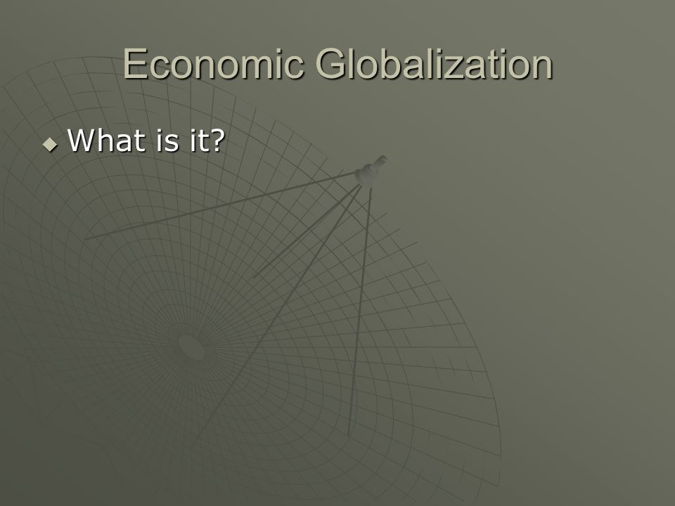 Economic Globalization What is it? What is it?
