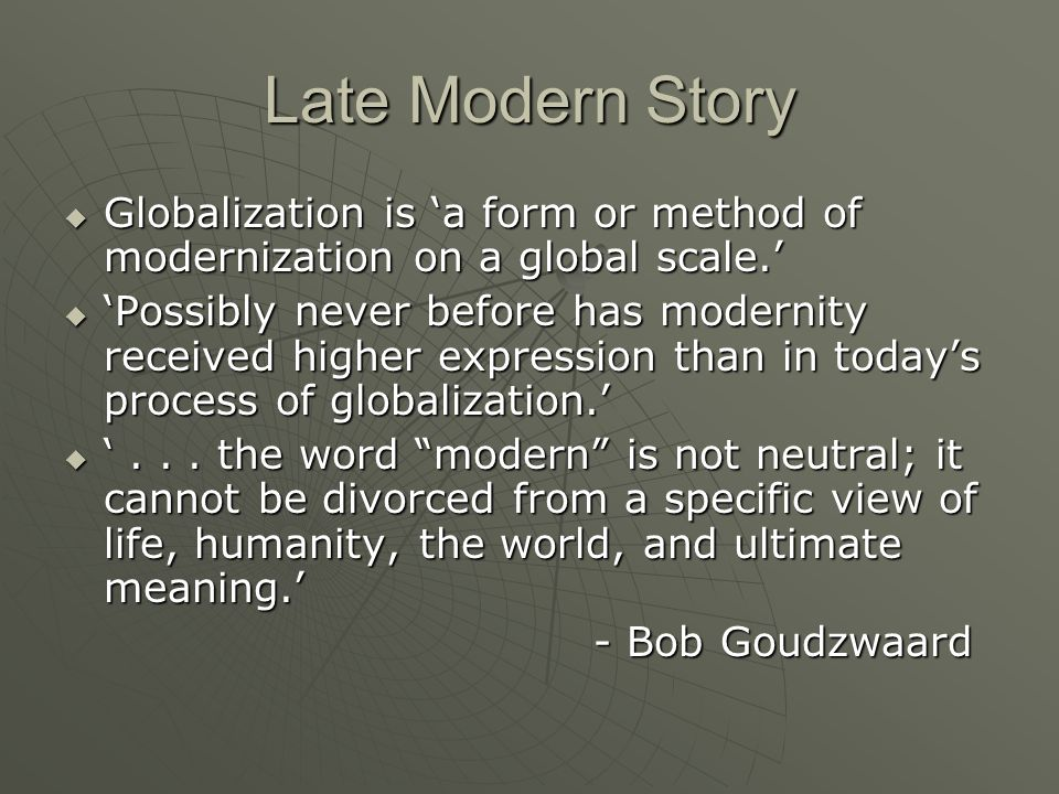 Late Modern Story Globalization is a form or method of modernization on a global scale. Globalization is a form or method of modernization on a global