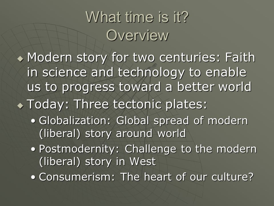 What time is it? Overview Modern story for two centuries: Faith in science and technology to enable us to progress toward a better world Modern story