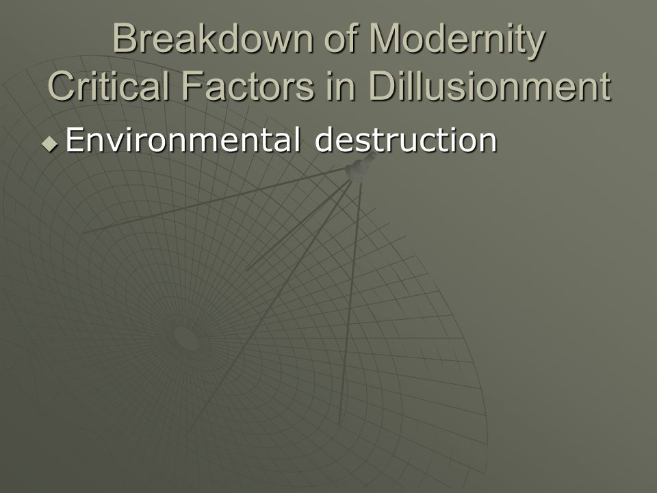 Breakdown of Modernity Critical Factors in Dillusionment Environmental destruction Environmental destruction