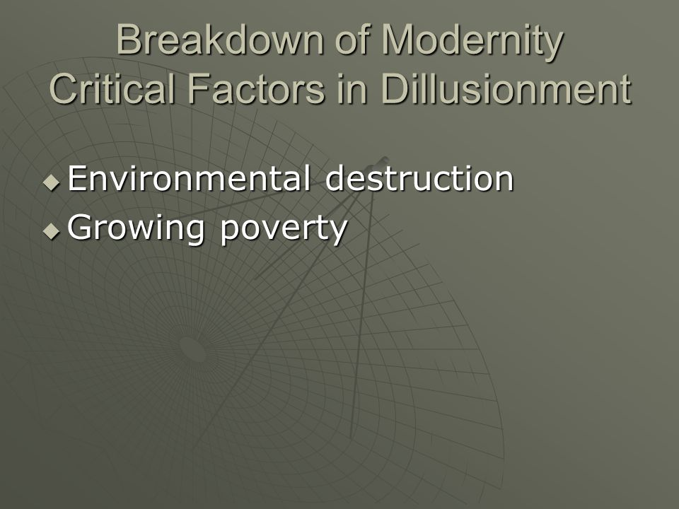 Breakdown of Modernity Critical Factors in Dillusionment Environmental destruction Environmental destruction Growing poverty Growing poverty