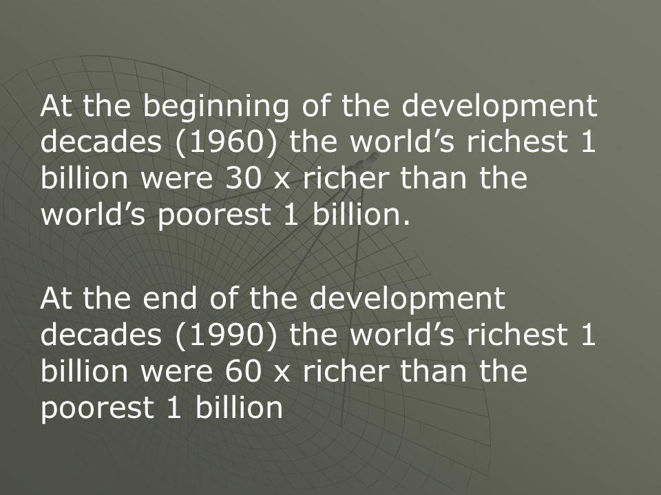 At the beginning of the development decades (1960) the worlds richest 1 billion were 30 x richer than the worlds poorest 1 billion.