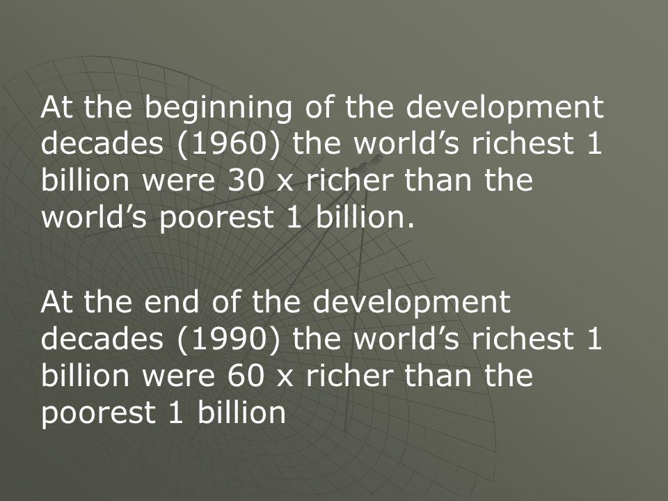 At the beginning of the development decades (1960) the worlds richest 1 billion were 30 x richer than the worlds poorest 1 billion. At the end of the