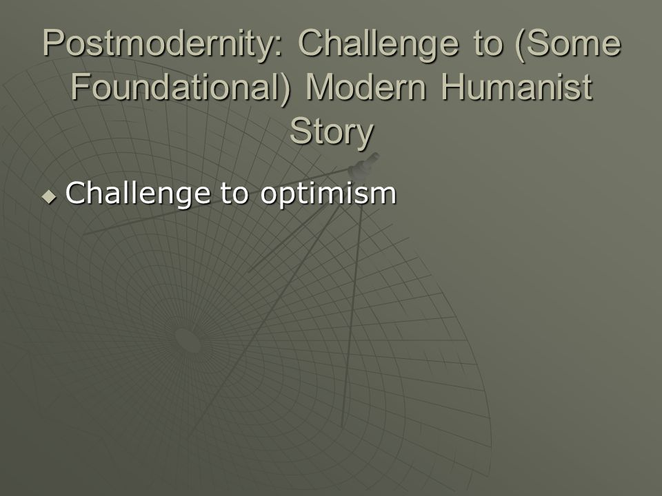 Postmodernity: Challenge to (Some Foundational) Modern Humanist Story Challenge to optimism Challenge to optimism