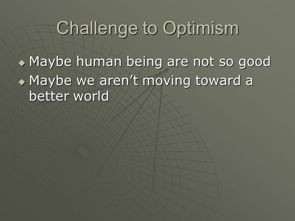 Challenge to Optimism Maybe human being are not so good Maybe human being are not so good Maybe we arent moving toward a better world Maybe we arent moving toward a better world
