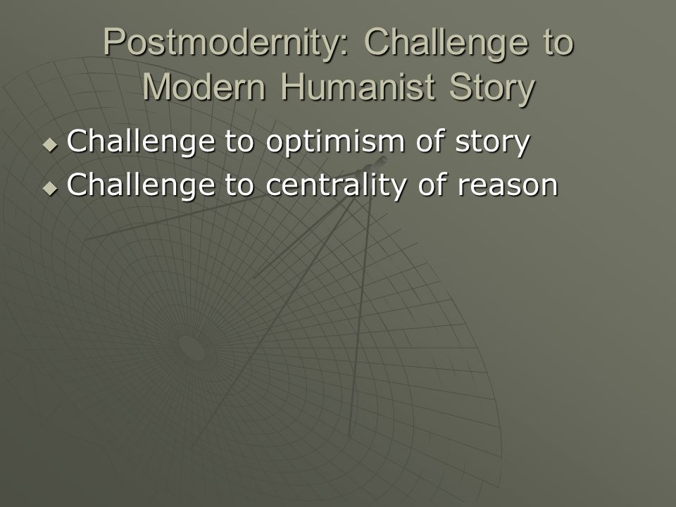 Postmodernity: Challenge to Modern Humanist Story Challenge to optimism of story Challenge to optimism of story Challenge to centrality of reason Challenge to centrality of reason