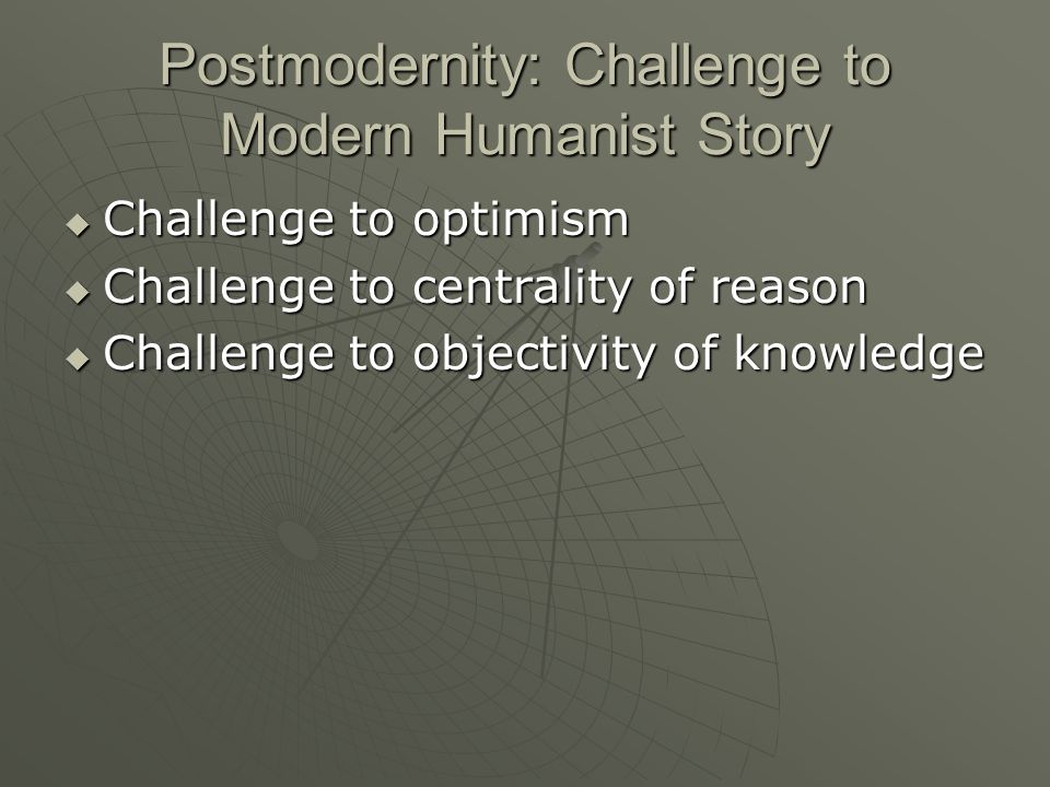 Postmodernity: Challenge to Modern Humanist Story Challenge to optimism Challenge to optimism Challenge to centrality of reason Challenge to centrality of reason Challenge to objectivity of knowledge Challenge to objectivity of knowledge
