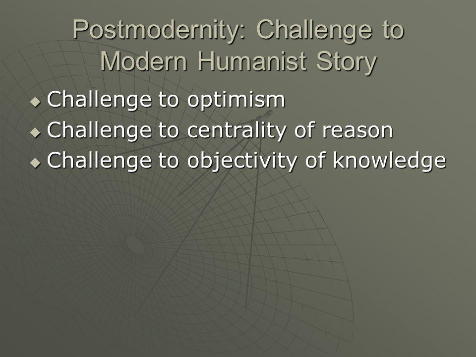 Postmodernity: Challenge to Modern Humanist Story Challenge to optimism Challenge to optimism Challenge to centrality of reason Challenge to centralit