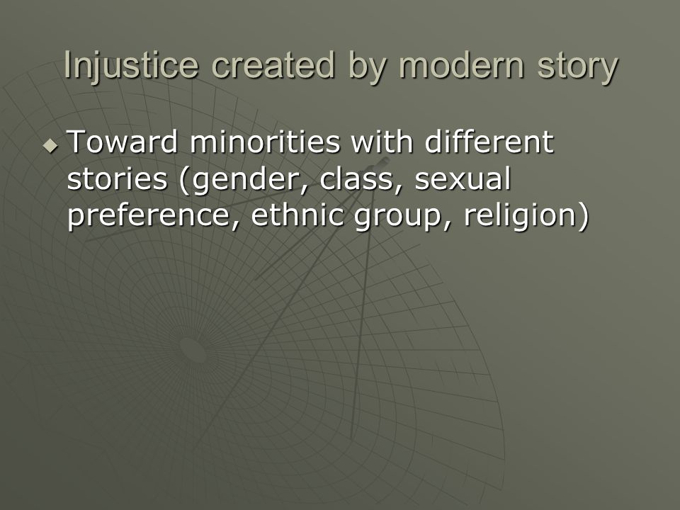 Injustice created by modern story Toward minorities with different stories (gender, class, sexual preference, ethnic group, religion) Toward minorities with different stories (gender, class, sexual preference, ethnic group, religion)