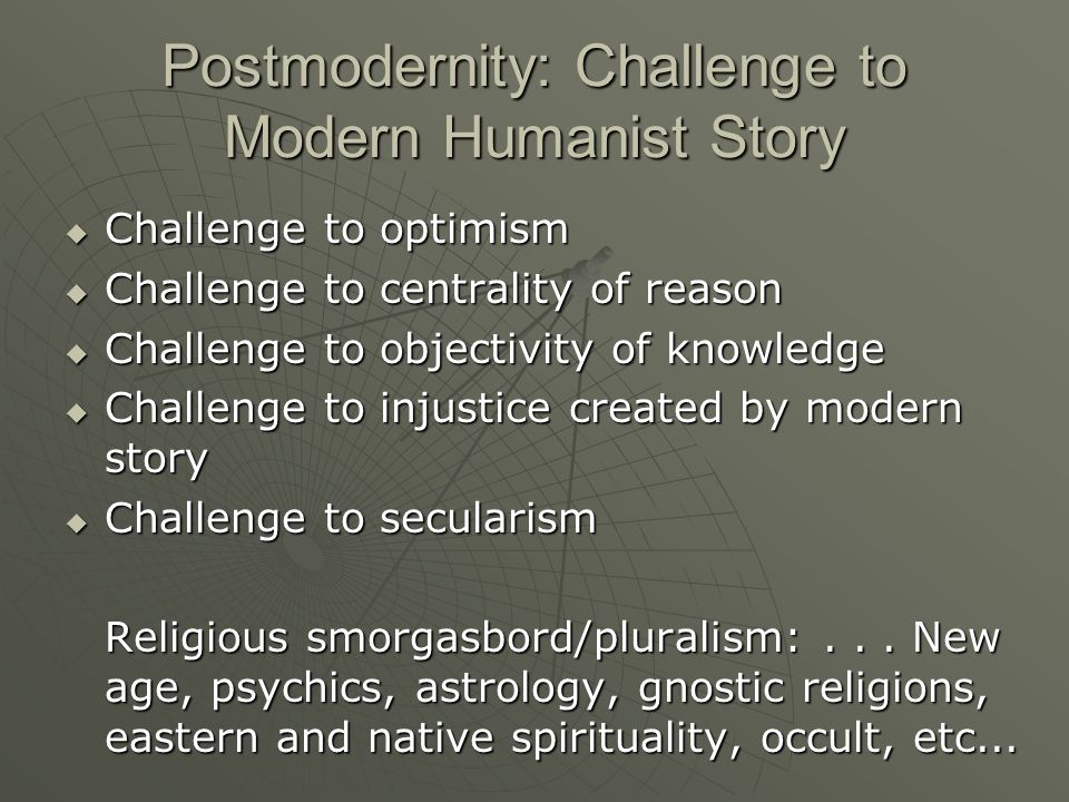 Postmodernity: Challenge to Modern Humanist Story Challenge to optimism Challenge to optimism Challenge to centrality of reason Challenge to centrality of reason Challenge to objectivity of knowledge Challenge to objectivity of knowledge Challenge to injustice created by modern story Challenge to injustice created by modern story Challenge to secularism Challenge to secularism Religious smorgasbord/pluralism:...