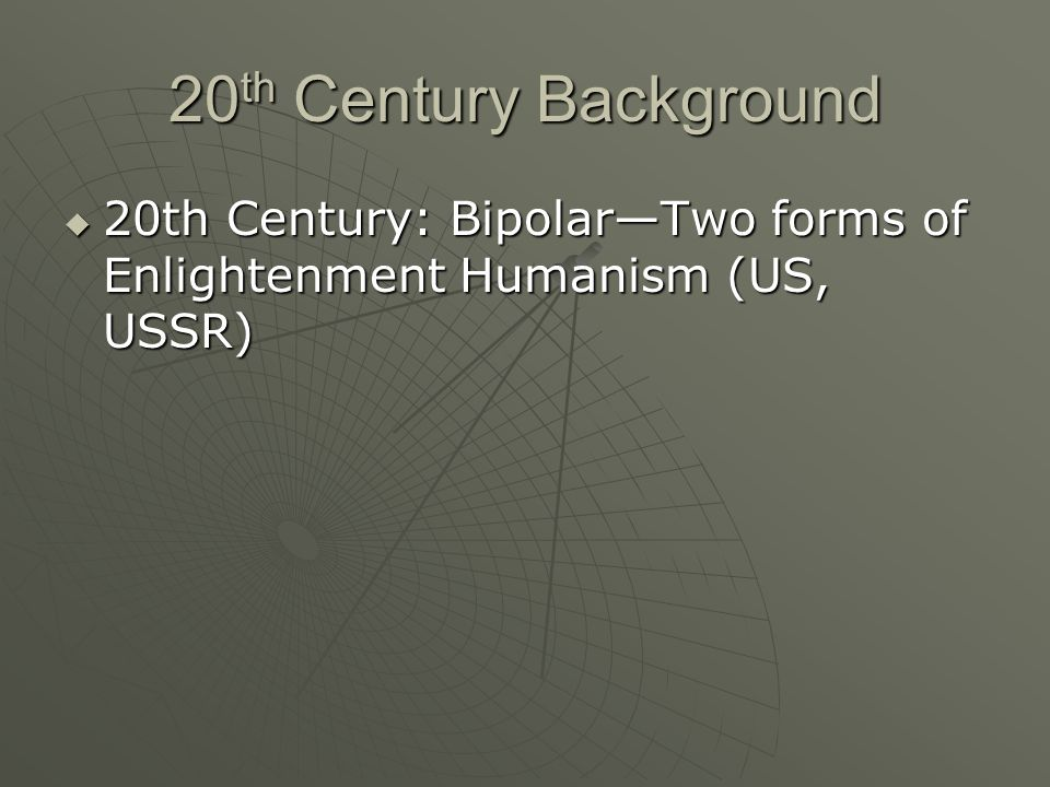 20 th Century Background 20th Century: BipolarTwo forms of Enlightenment Humanism (US, USSR) 20th Century: BipolarTwo forms of Enlightenment Humanism (US, USSR)