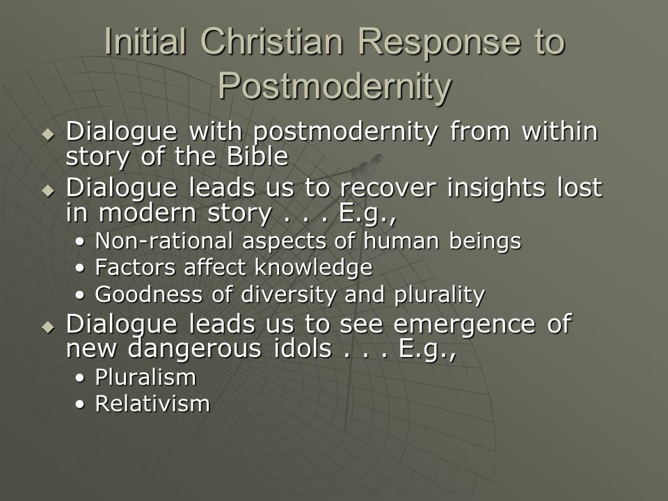 Initial Christian Response to Postmodernity Dialogue with postmodernity from within story of the Bible Dialogue with postmodernity from within story of the Bible Dialogue leads us to recover insights lost in modern story...