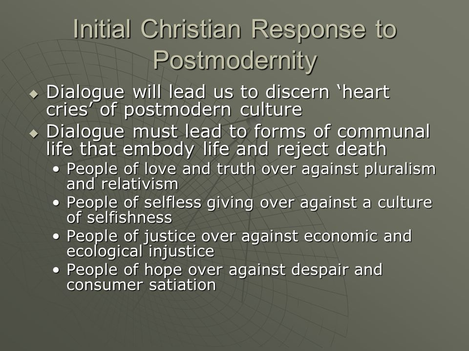 Initial Christian Response to Postmodernity Dialogue will lead us to discern heart cries of postmodern culture Dialogue will lead us to discern heart