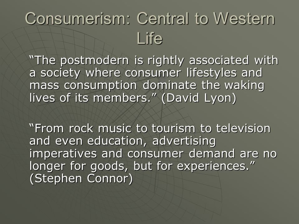 Consumerism: Central to Western Life The postmodern is rightly associated with a society where consumer lifestyles and mass consumption dominate the w
