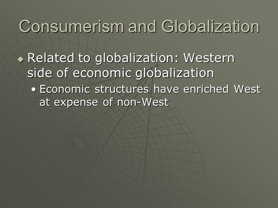 Consumerism and Globalization Related to globalization: Western side of economic globalization Related to globalization: Western side of economic globalization Economic structures have enriched West at expense of non-WestEconomic structures have enriched West at expense of non-West