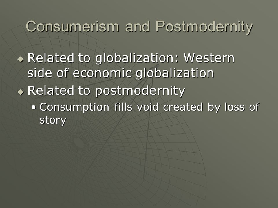 Consumerism and Postmodernity Related to globalization: Western side of economic globalization Related to globalization: Western side of economic glob