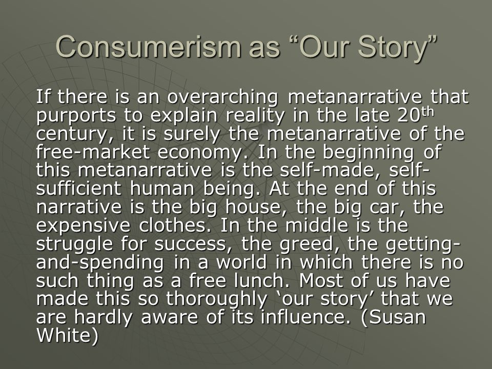 Consumerism as Our Story If there is an overarching metanarrative that purports to explain reality in the late 20 th century, it is surely the metanarrative of the free-market economy.