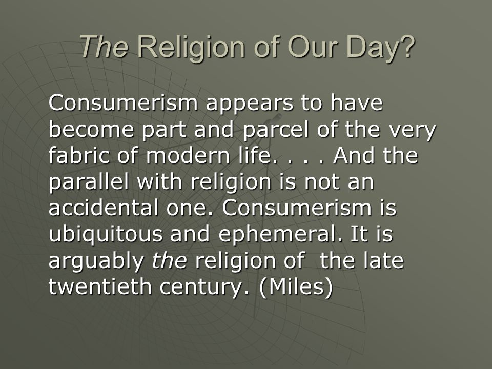 The Religion of Our Day? Consumerism appears to have become part and parcel of the very fabric of modern life.... And the parallel with religion is no