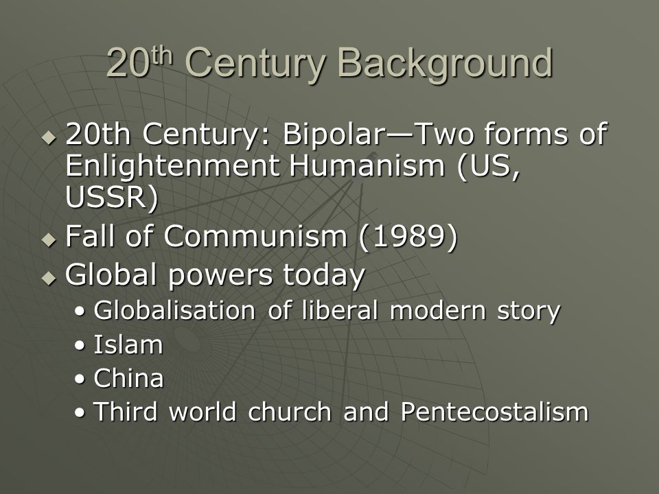 20 th Century Background 20th Century: BipolarTwo forms of Enlightenment Humanism (US, USSR) 20th Century: BipolarTwo forms of Enlightenment Humanism (US, USSR) Fall of Communism (1989) Fall of Communism (1989) Global powers today Global powers today Globalisation of liberal modern storyGlobalisation of liberal modern story IslamIslam ChinaChina Third world church and PentecostalismThird world church and Pentecostalism