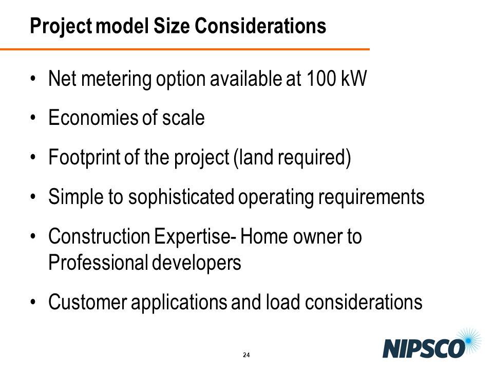 24 Project model Size Considerations Net metering option available at 100 kW Economies of scale Footprint of the project (land required) Simple to sop