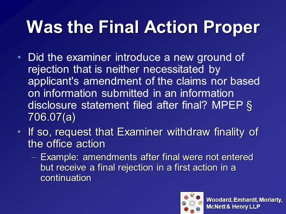 Woodard, Emhardt, Moriarty, McNett & Henry LLP Appeals Can appeal any claim that has been rejected twiceCan appeal any claim that has been rejected twice –Doesnt require a final action File a Notice of Appeal under 37 C.F.R.
